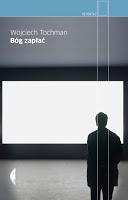 """Wypełnić lukę po Kapuścińskim. Wojciech Tochman """"Bóg zapłać"""". Również słów kilka na marginesie recenzji, czyli  poniedziałek dobry dzień"""