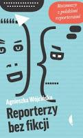 """(Nie)recenzja książki """"Reporterzy bez fikcji"""" Agnieszki Wójcińskiej"""