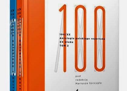 """""""100/xx. Antologia polskiego reportażu XX wieku"""" pod red. Mariusza Szczygła, czyli 504 godziny z reportażem.Postscriptum"""