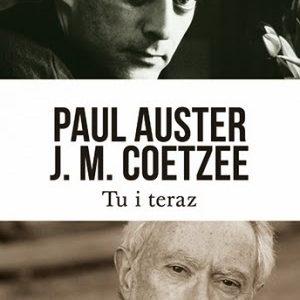 """""""Tu i teraz. Listy 2008–2011"""" Paul Auster, John Maxwell Coetzee. Oraz raptem kilka słów od siebie"""