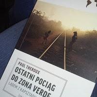 """Podróżnikowi przystoi samotność.* """"Ostatni pociąg do Zona Verde. Lądem z Kapsztadu do Angoli"""" Paul Theroux"""