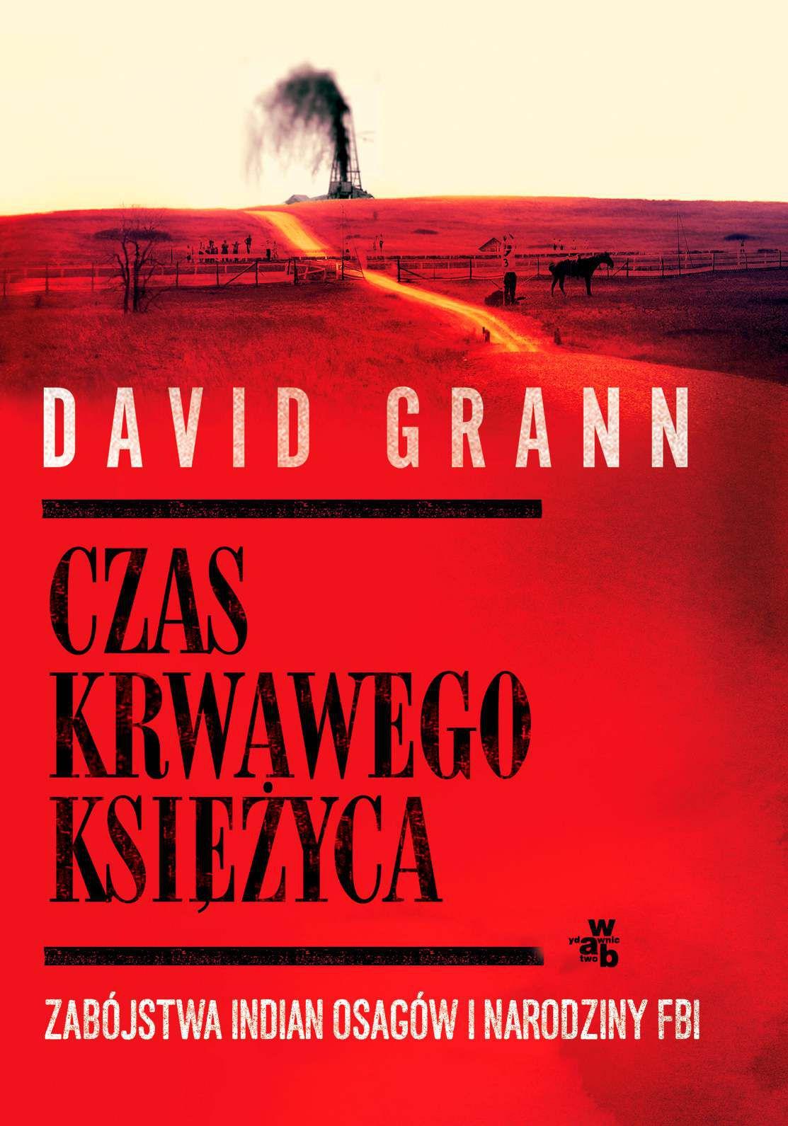 """""""Czas krwawego księżyca. Zabójstwa Indian Osagów i narodziny FBI"""" David Grann"""