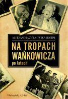 (Nie)zapomniany Wańkowicz oraz fikcja w reportażu, czyli słów kilka o książce Aleksandry Ziółkowskiej-Boehm
