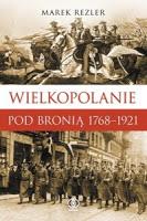 """(Wielko)polskie zwycięstwo. """"Wielkopolanie pod bronią 1768-1921″Marek Rezler"""